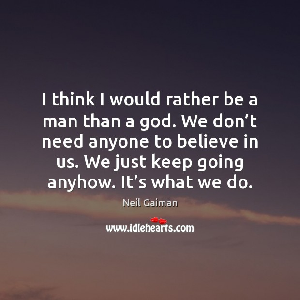 I think I would rather be a man than a God. We Neil Gaiman Picture Quote