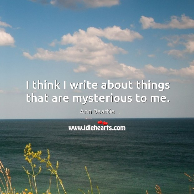 I think I write about things that are mysterious to me. Image