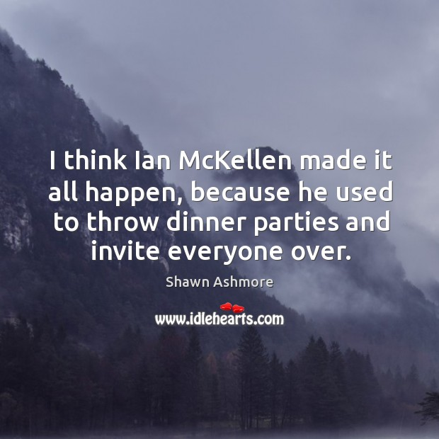I think ian mckellen made it all happen, because he used to throw dinner Image
