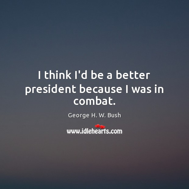 I think I'd be a better president because I was in combat. Image