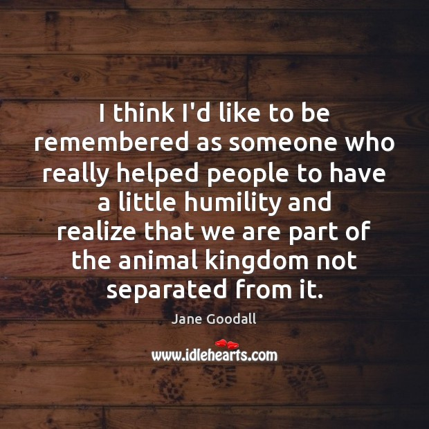 I think I'd like to be remembered as someone who really helped Jane Goodall Picture Quote