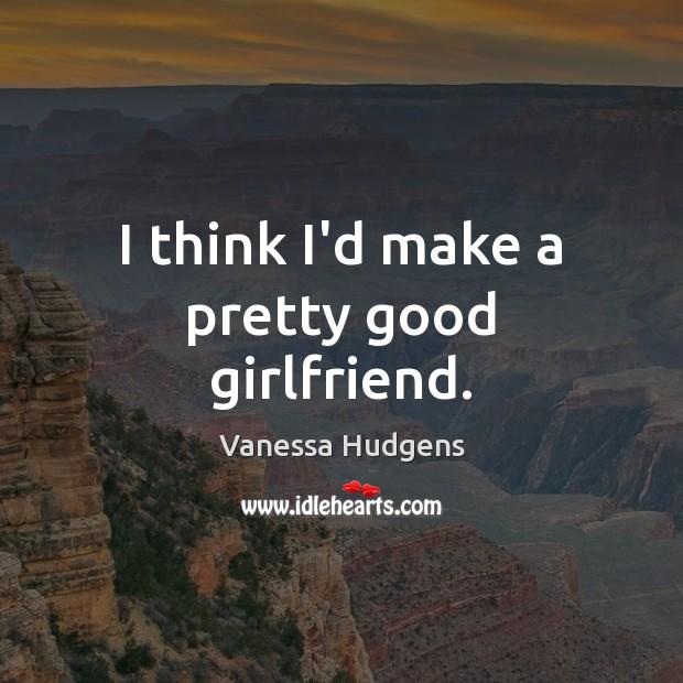 I think I'd make a pretty good girlfriend. Vanessa Hudgens Picture Quote