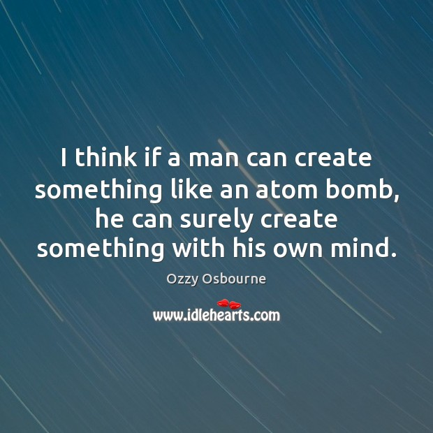 Image, I think if a man can create something like an atom bomb,