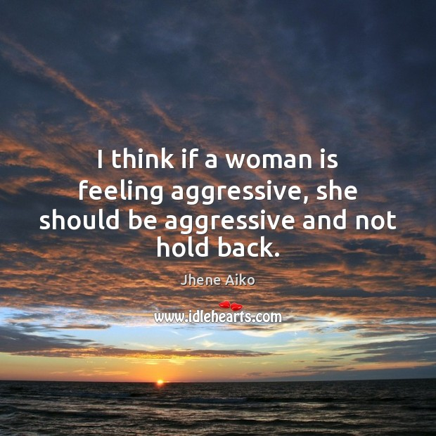 I think if a woman is feeling aggressive, she should be aggressive and not hold back. Jhene Aiko Picture Quote