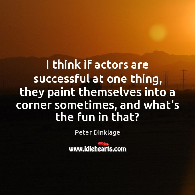 I think if actors are successful at one thing, they paint themselves Peter Dinklage Picture Quote