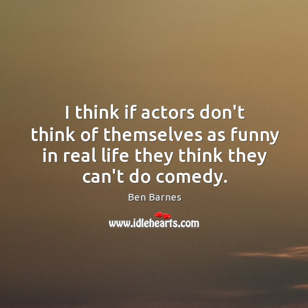 I think if actors don't think of themselves as funny in real Ben Barnes Picture Quote
