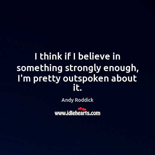 I think if I believe in something strongly enough, I'm pretty outspoken about it. Andy Roddick Picture Quote