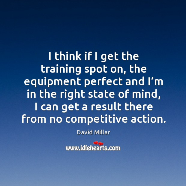 I think if I get the training spot on, the equipment perfect and I'm in the right state of mind David Millar Picture Quote