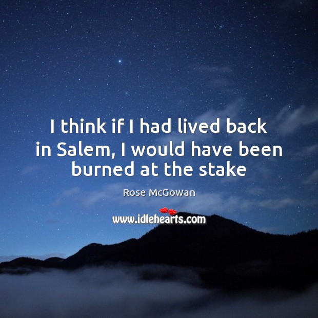 I think if I had lived back in Salem, I would have been burned at the stake Rose McGowan Picture Quote
