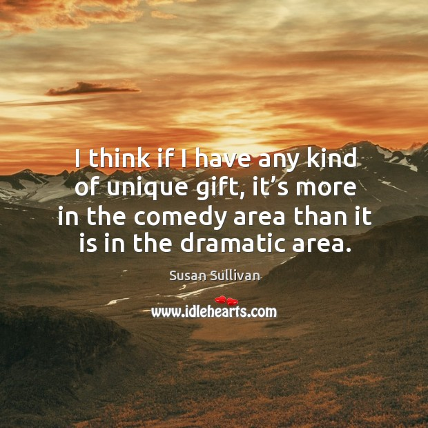 I think if I have any kind of unique gift, it's more in the comedy area than it is in the dramatic area. Image