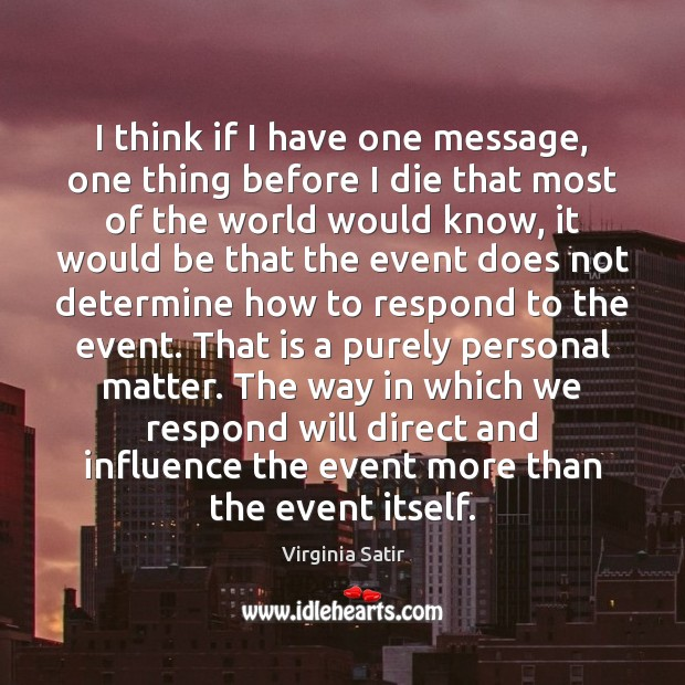 I think if I have one message, one thing before I die Virginia Satir Picture Quote
