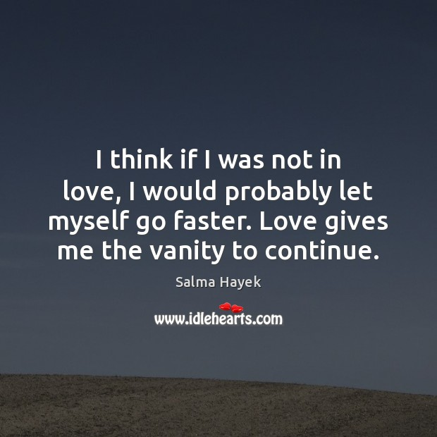 I think if I was not in love, I would probably let Salma Hayek Picture Quote