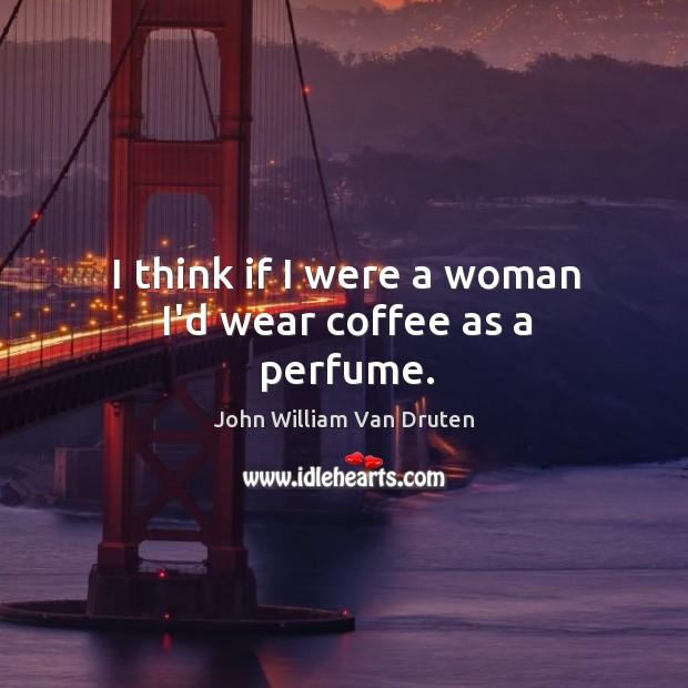 I think if I were a woman I'd wear coffee as a perfume. Image