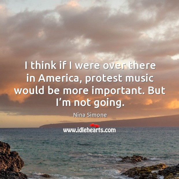 I think if I were over there in america, protest music would be more important. But I'm not going. Nina Simone Picture Quote