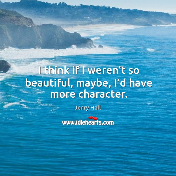 I think if I weren't so beautiful, maybe, I'd have more character. Jerry Hall Picture Quote