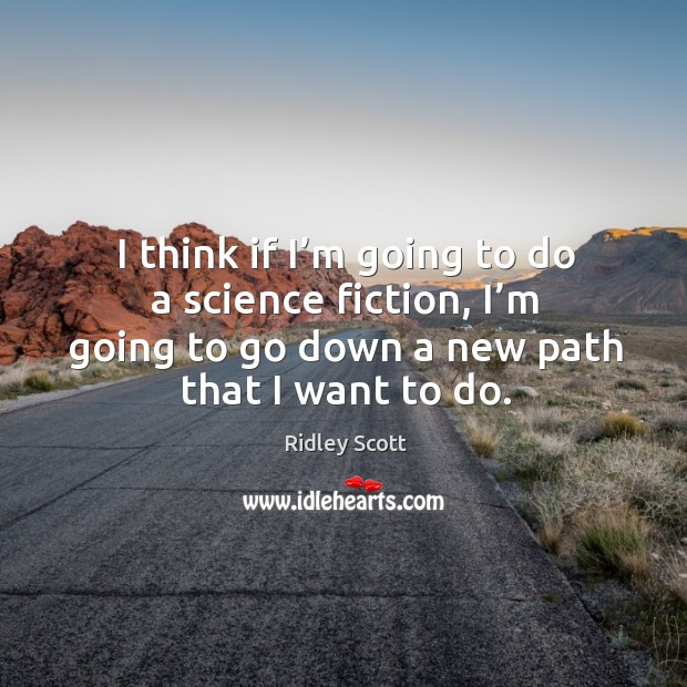 I think if I'm going to do a science fiction, I'm going to go down a new path that I want to do. Ridley Scott Picture Quote