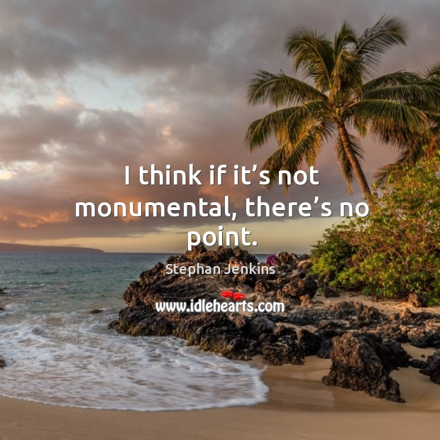 I think if it's not monumental, there's no point. Stephan Jenkins Picture Quote