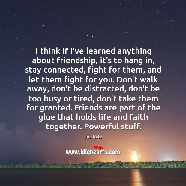 I think if I've learned anything about friendship, it's to hang in, Image