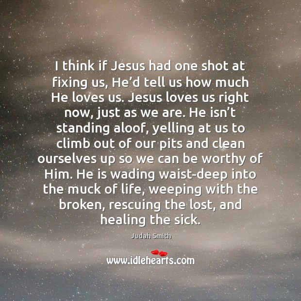 Image, I think if Jesus had one shot at fixing us, He'd