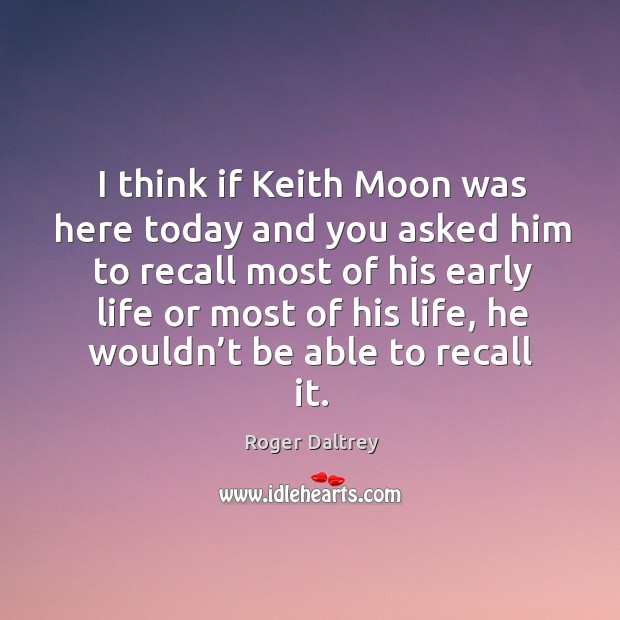 I think if keith moon was here today and you asked him to recall most of his early life Roger Daltrey Picture Quote