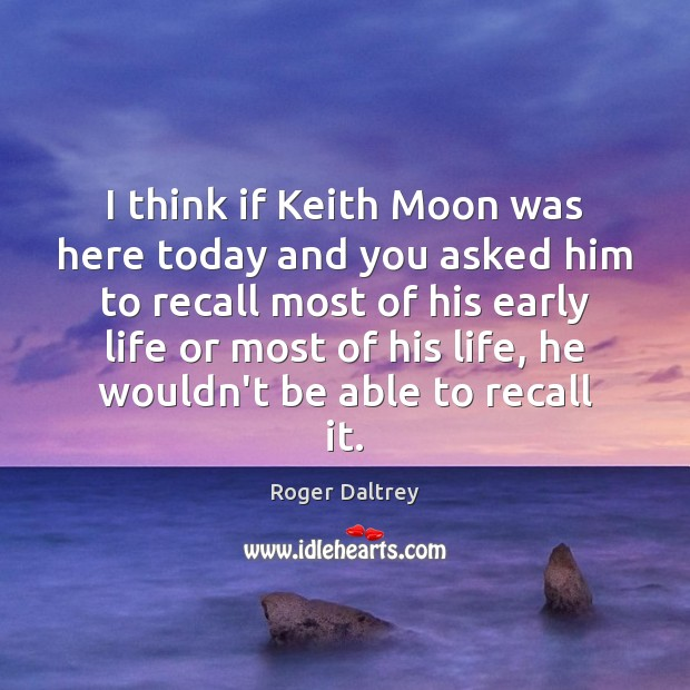 I think if Keith Moon was here today and you asked him Roger Daltrey Picture Quote