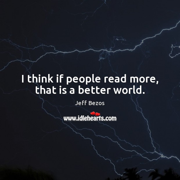 I think if people read more, that is a better world. Image