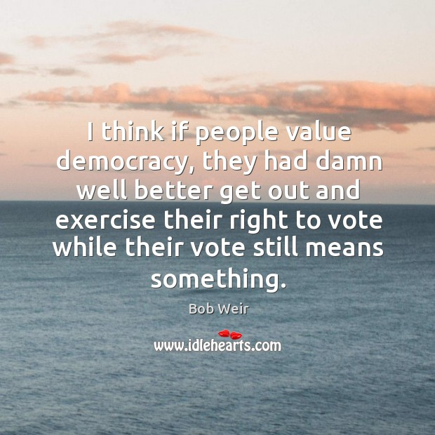 Image, I think if people value democracy, they had damn well better get out and exercise