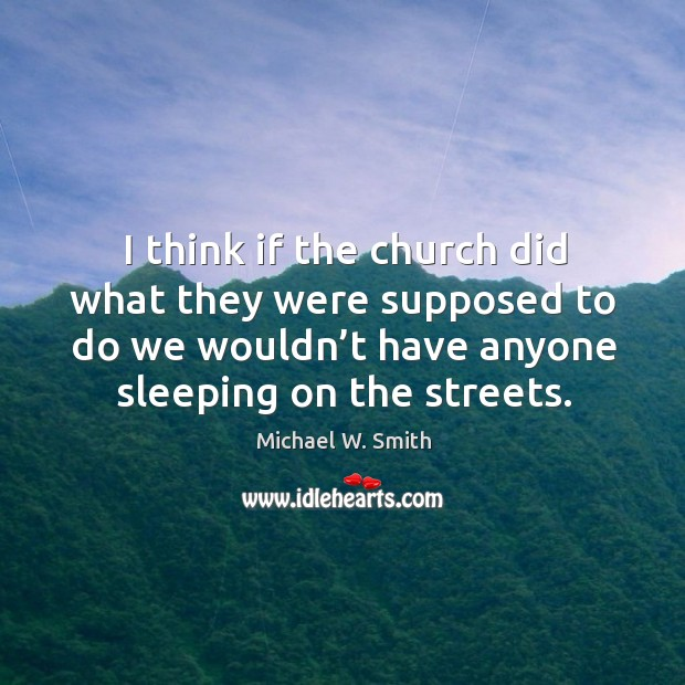 I think if the church did what they were supposed to do we wouldn't have anyone sleeping on the streets. Image
