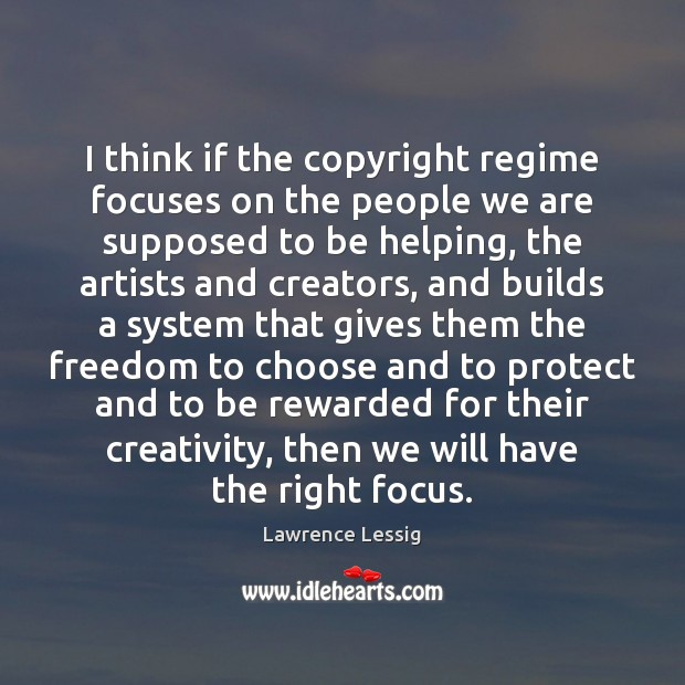 Lawrence Lessig Picture Quote image saying: I think if the copyright regime focuses on the people we are