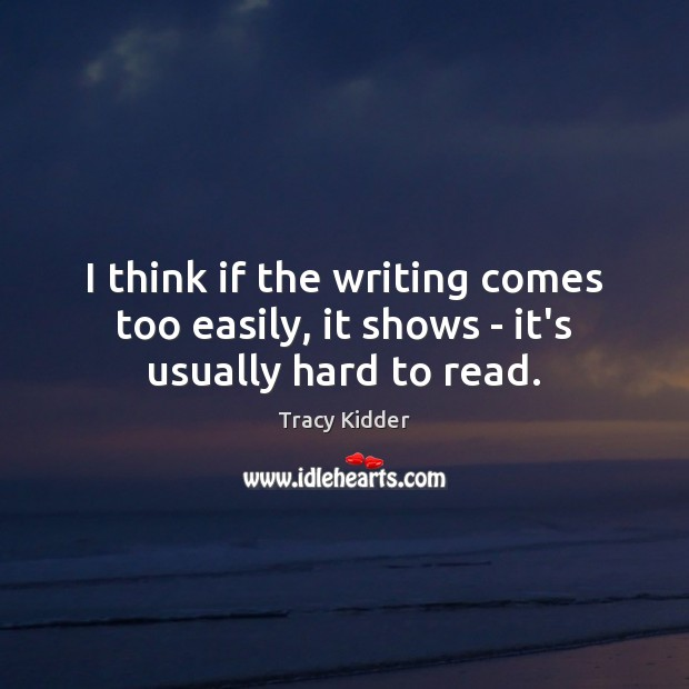I think if the writing comes too easily, it shows – it's usually hard to read. Image