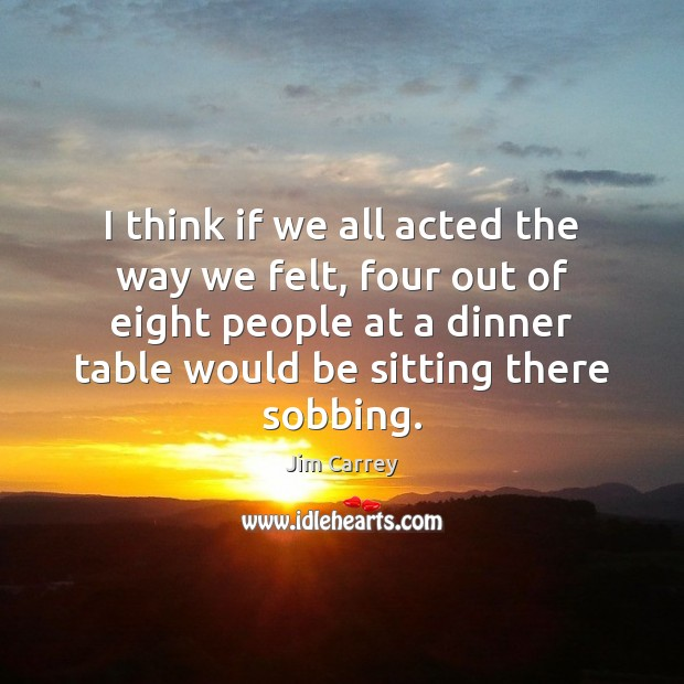 I think if we all acted the way we felt, four out Jim Carrey Picture Quote