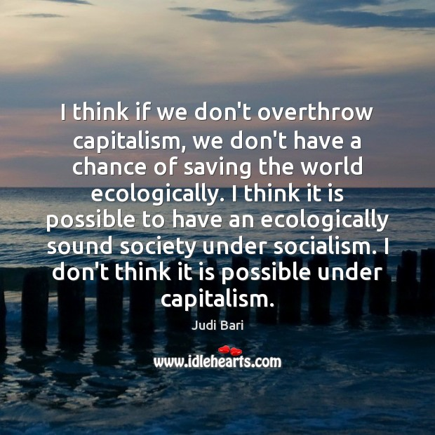 I think if we don't overthrow capitalism, we don't have a chance Image
