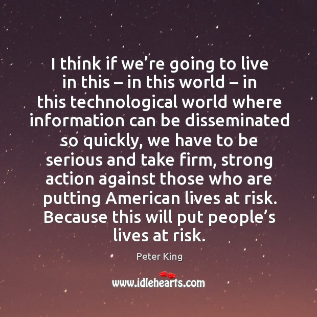 I think if we're going to live in this – in this world – in this technological world where Peter King Picture Quote