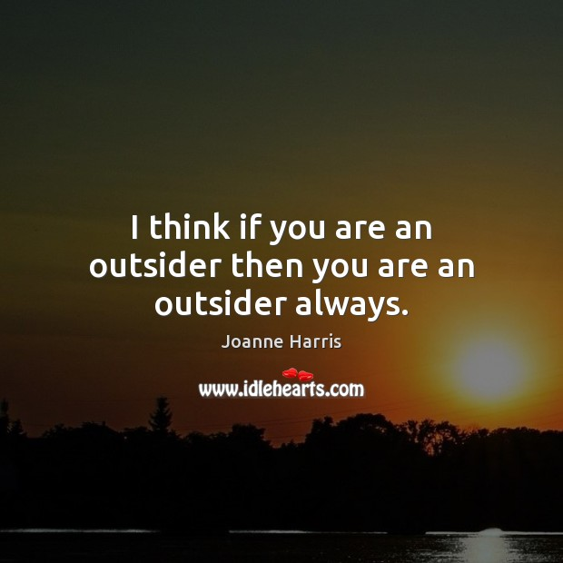 I think if you are an outsider then you are an outsider always. Joanne Harris Picture Quote