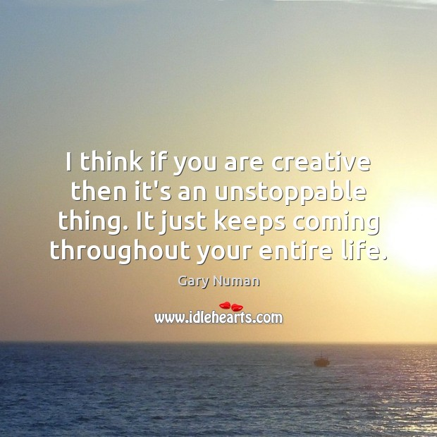 I think if you are creative then it's an unstoppable thing. It Unstoppable Quotes Image
