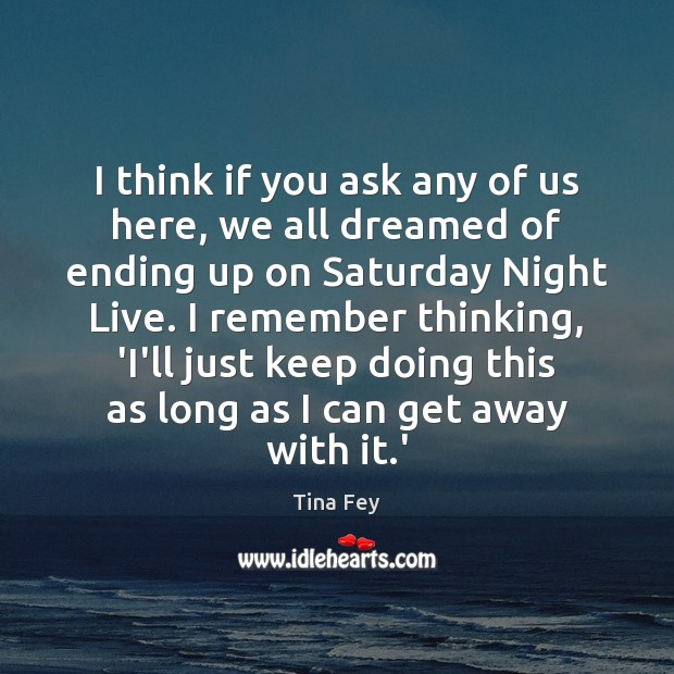 I think if you ask any of us here, we all dreamed Tina Fey Picture Quote