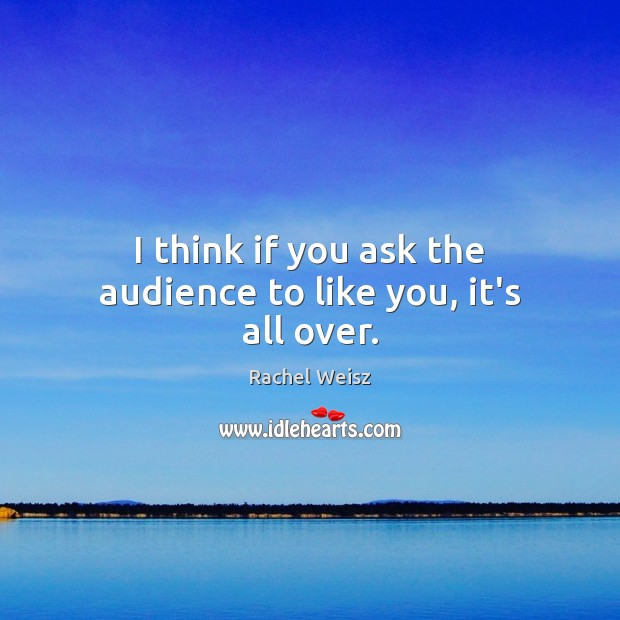I think if you ask the audience to like you, it's all over. Image