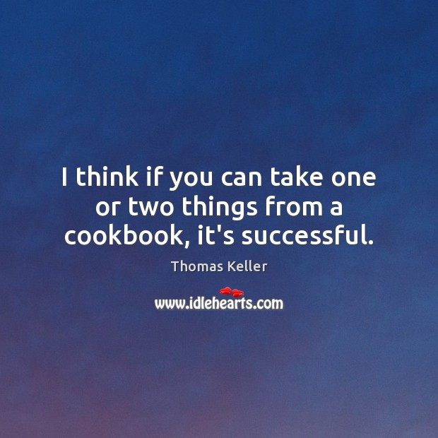 I think if you can take one or two things from a cookbook, it's successful. Thomas Keller Picture Quote
