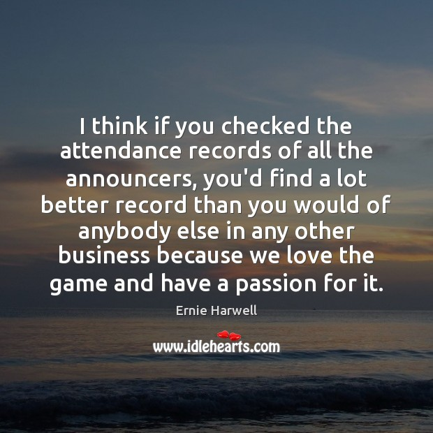 I think if you checked the attendance records of all the announcers, Ernie Harwell Picture Quote