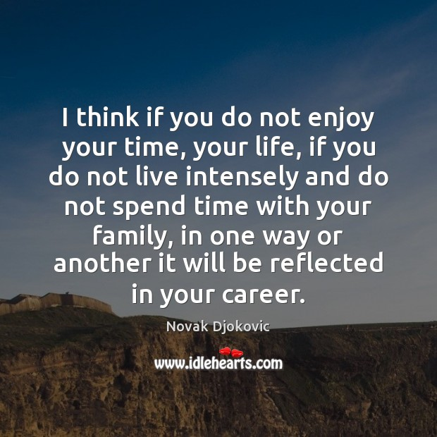 Image, I think if you do not enjoy your time, your life, if
