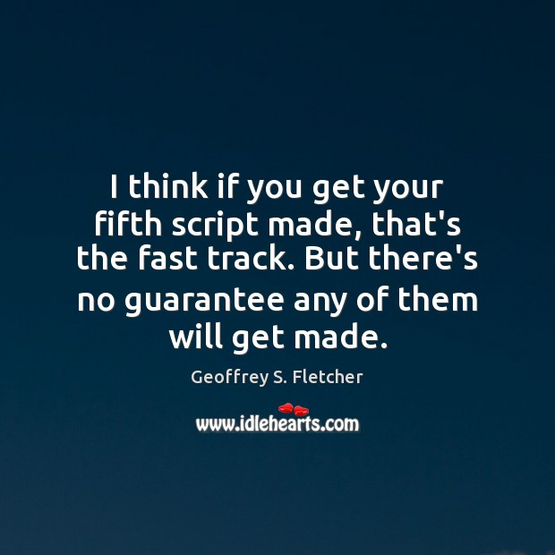 I think if you get your fifth script made, that's the fast Geoffrey S. Fletcher Picture Quote