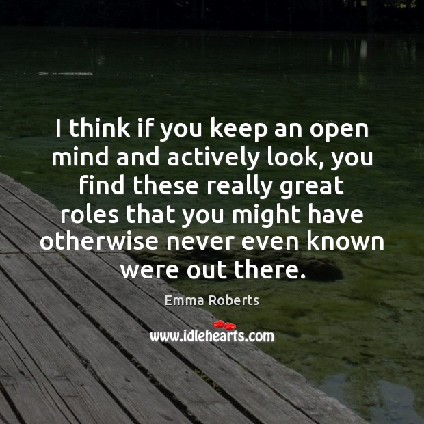 I think if you keep an open mind and actively look, you Emma Roberts Picture Quote