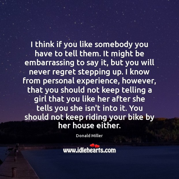 I think if you like somebody you have to tell them. It Donald Miller Picture Quote