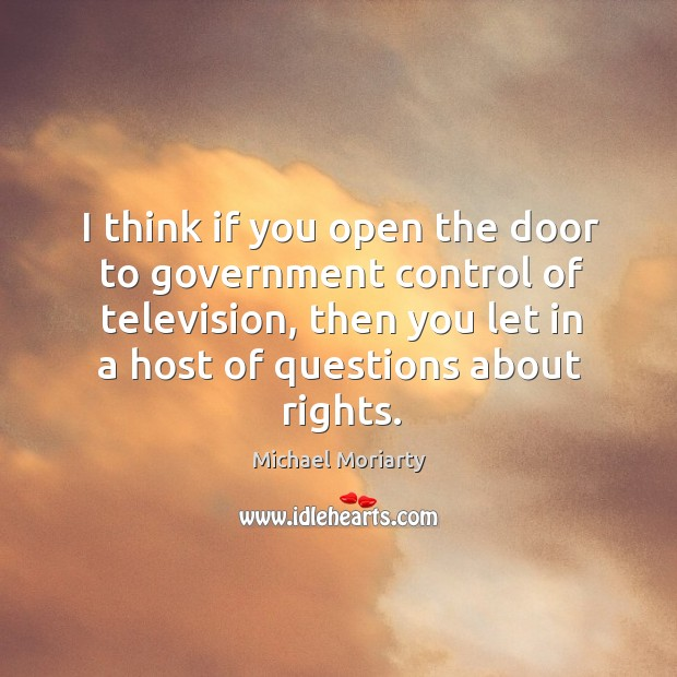 I think if you open the door to government control of television, Michael Moriarty Picture Quote