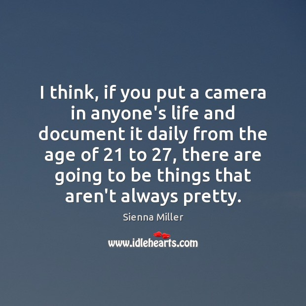 I think, if you put a camera in anyone's life and document Sienna Miller Picture Quote
