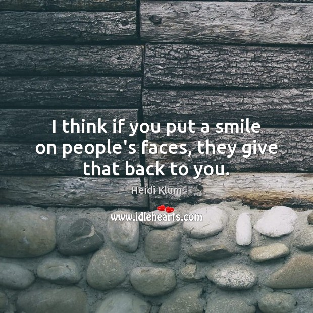I think if you put a smile on people's faces, they give that back to you. Image