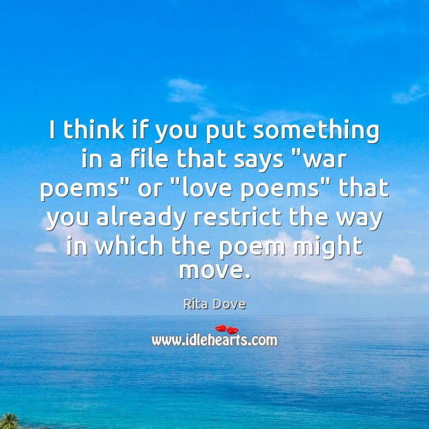 """I think if you put something in a file that says """"war Rita Dove Picture Quote"""