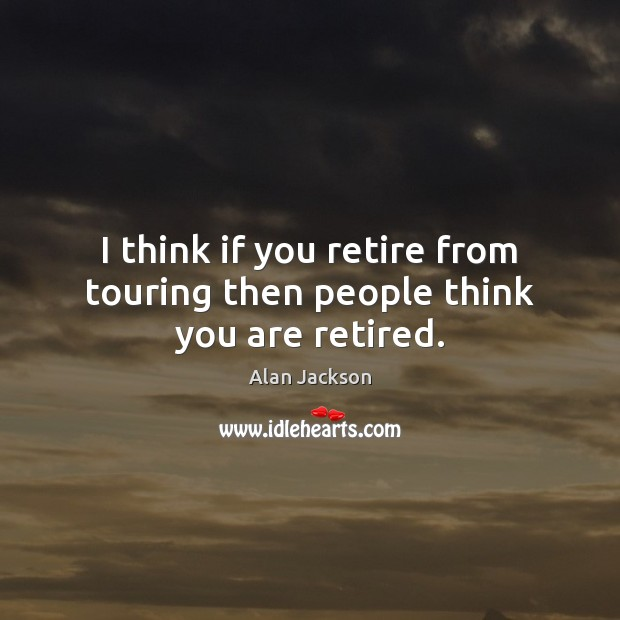 Image, I think if you retire from touring then people think you are retired.