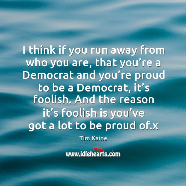 I think if you run away from who you are, that you're a democrat and you're proud to be a democrat, it's foolish. Image