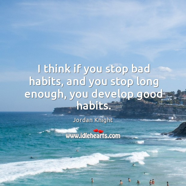 I think if you stop bad habits, and you stop long enough, you develop good habits. Image